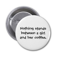 Nothing stands between a girl and her coffee 2 inch round button