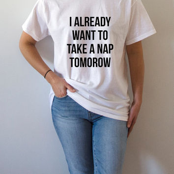 i already want to take a nap tomorow T-shirt Unisex women fashion sassy cute funny slogan ladies tops womens gifts humor quote nap saying