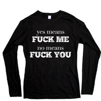Yes Means Fuck Me, No Means Fuck You -- Women's Long-Sleeve