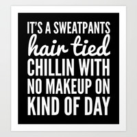 IT'S A SWEATPANTS, HAIR TIED, CHILLIN WITH NO MAKEUP ON KIND OF DAY Art Print by CreativeAngel