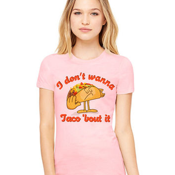 Light Pink Tshirt - I Don't Wanna Taco 'Bout It - Funny Tee T-Shirt Mens Ladies Womens Beach Summer Outfit Spring Food Pun