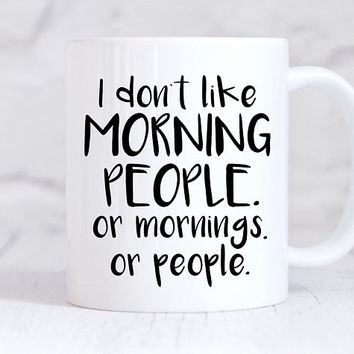 I Don't Like Morning People, Or Mornings Or People - Coffee Mug, Ceramic Mug, Coworker Gift, Funny Mug, Office Mug, Boss Gift
