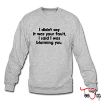 I Didn't Say It Was Your Fault. crewneck sweatshirt