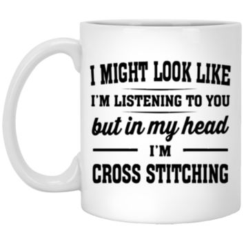 I Might Look Like I'm Listening To You, But In My Head I'm Cross Stitching 11 oz  Mug