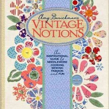 Amy Barickman's Vintage Notions: An Inspirational Guide to Needlework, Cooking, Sewing, Fashion and Fun