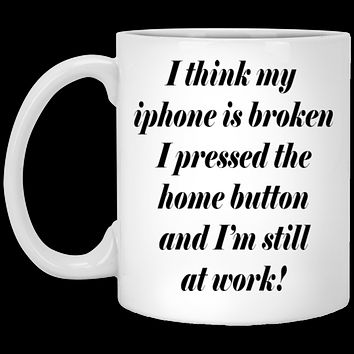 Funny Saying Coffee Mug - My Iphone Is Broken Funny Coffee Mug for Work