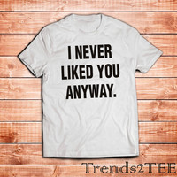 Never Liked You Anyway T-shirt