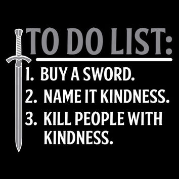 To Do List 1. Buy a Sword 2. Name it Kindness 3. Kill People with Kindness Funny Sarcastic Handmade to Order Tee to say how you really feel
