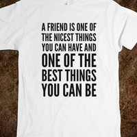 A FRIEND IS ONE OF THE NICEST THINGS YOU CAN HAVE, AND ONE OF THE BEST THINGS YOU CAN BE T-SHIRT