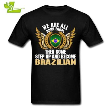 We Are All Born Equal Then Some Step Up And Become Brazilian T Shirt Adult Shield Flag T-Shirt Man O Neck Teenboy Clothes Brazil