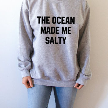 The Ocean Made Me Salty  Sweatshirt Unisex, teen sweatshirt, teen jumper, slogan jumper, teen clothes, tumblr sweatshirt, funny teen clothes