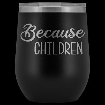 Because Children Wine Tumbler Funny Mom Sippy Cup Gifts for Teachers & Daycare Providers Stemless Stainless Steel Insulated Tumblers Hot Cold BPA Free 12oz Travel Cup