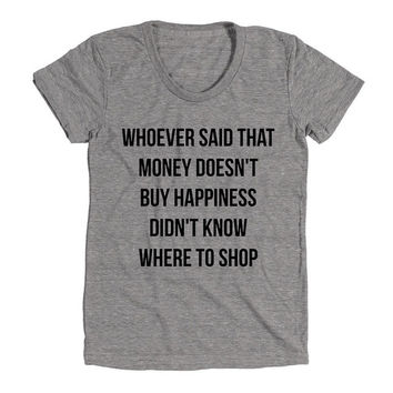 Whoever Said The Money Does't Buy Happiness Doesn't Know Where To Shop Womens Athletic Grey T Shirt - Graphic Tee - Clothing - Gift