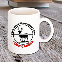 Funny Hunters Coffee Mug that says I Don't Count Sheep When I Sleep, I Count Antlers - 11 Oz. White Ceramic great for all Hot Drinks