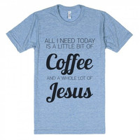 All I Need Today is a Little Bit of Coffee and a Whole Lot of Jesus Tri Blend T-Shirt