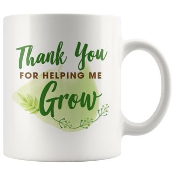 Thank You For Helping Me Grow 11oz White Mug