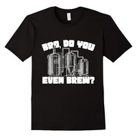 Bro Do You Even Brew? Funny Beer Brewing T-Shirt