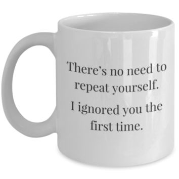 Sarcastic Coffee Mug: There's No Need To Repeat Yourself. I Ignored You The First Time. - Funny Coffee Mug - Birthday Gift - Christmas Gift - White Elephant Gift - Perfect Gift for Sibling, Parent, Relative, Best Friend, Coworker, Roommate, Girlfriend