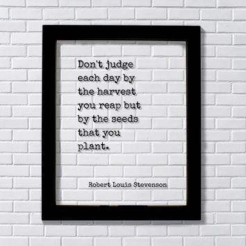 Robert Louis Stevenson -Don't judge each day by the harvest you reap but by the seeds that you plant