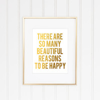There are so many beautiful reasons to be happy, Inspirational Quote, Inspirational Print, Faux Gold Foil Print, Typographic Print