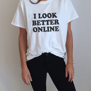 I look better online Tshirt white Fashion funny slogan womens girls sassy cute