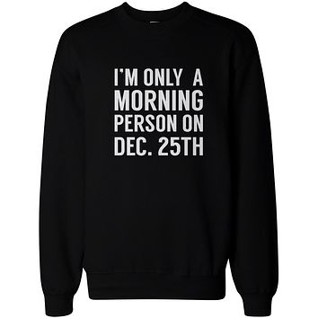 Only Morning Person on December 25th Funny Christmas Sweatshirts Fleece Sweater
