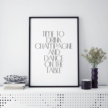 Inspirational quotes party decor poster Champagne sign time to drink champagne and dance on the table Quote Print, Printable art wall decor
