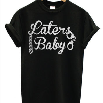 Laters, Baby Popular Item on etsy for Funny Shirt, T shirt Mens and T shirt ladies size S, M, L, XL, XXL