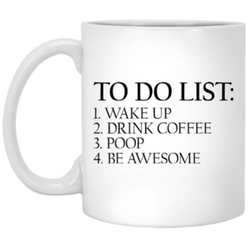 To Do List: Wake Up Drink Coffee Poop Be Awesome Coffee Mug Cup, 11oz. or 15 oz., White