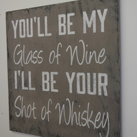 You'll Be My Glass Of Wine I'll Be Your Shot Of Whiskey DistressedWood Sign Handpainted Sign Western Home Decor Primitive Wood Tan and White