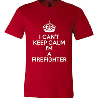 I Can't Keep Calm I'm A FIREFIGHTER T-Shirt Perfect For Men Or Women