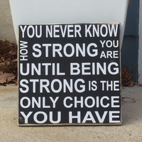 """Inspirational Sign, Inspirational Gift, """"You never know how strong you are until strong is the only choice"""",  Simply Fontastic"""