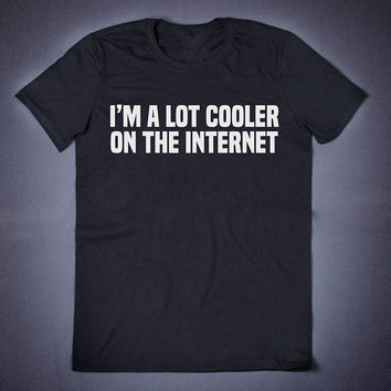I Am A Lot Cooler On The Internet Sarcastic T Shirt - Funny Slogan Clothing Lazy Sassy Shirt Attitude Shirts