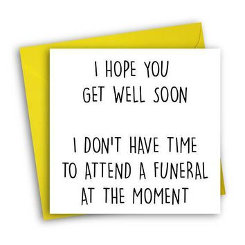 Get Well Soon Don't Have Time To Attend A Funeral Funny Get Well Card Feel Better Card FREE SHIPPING