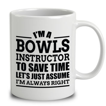 I'm A Bowls Instructor To Save Time Let's Just Assume I'm Always Right