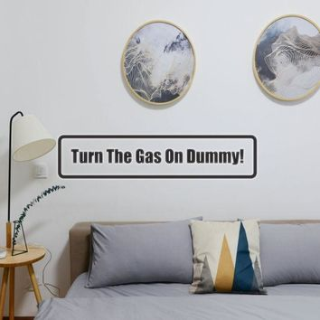 Turn the gas on dummy! Vinyl Wall Decal - Removable (Indoor)