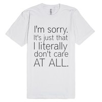 I'm sorry. It's just that i literally don't care at all.-T-Shirt