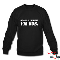 Of Course I'm RIght I'm Bob crewneck sweatshirt