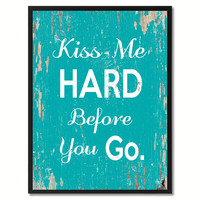Kiss me hard before you go Happy Quote Saying Gift Ideas Home Decor Wall Art