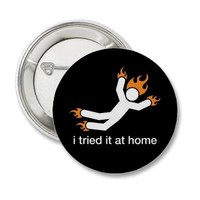 i tried it at home - i do all my own stunts funny button from Zazzle.com