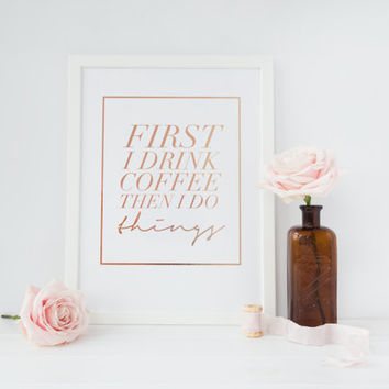 First I Drink Coffee Print, Rose Gold Print,  Kitchen Poster, Inspirational Poster, Bedroom Decor, Quote Print, Typography Print, Coffee Art