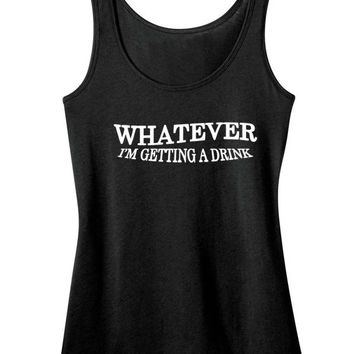 WHATEVER I'M GETTING A drink Tank Top Sarcasm Womens Tee Shirt Funny Humor Hilarious Geek Nerd Popular Trendy Chic Fashion Awesome Cool Beer