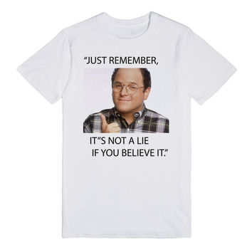 Just remember, it's not a lie if you believe it George Costanza Seinfeld