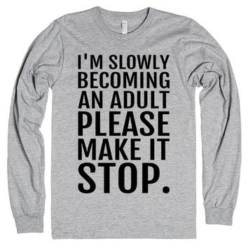 I'M SLOWLY BECOMING AN ADULT PLEASE MAKE IT STOP Long Sleeve T-Shirt | | SKREENED