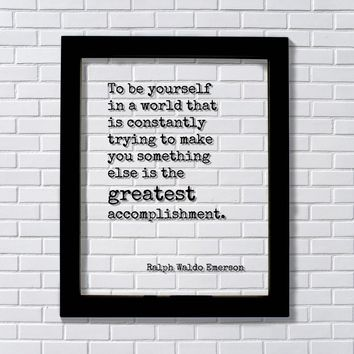 Ralph Waldo Emerson - To be yourself in a world that is constantly trying to make you something else