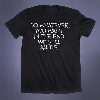 Do Whatever You Want In The End We Still All Die Slogan Tee Emo Alternative Shirt Creepy Depressed Sad Drinking Clothes