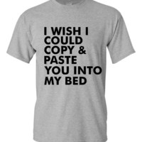 I Wish I Could Copy And Paste You Into My Bed Funny Printed Graphic T Shirt Great Funny Gift Tee Juniors Ladies Mens Styles Makes Funny Gift