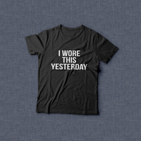 I wore this yesterday white t-shirts for women tshirts shirts gifts t-shirt womens mens tops girls tumblr funny slogan quotes