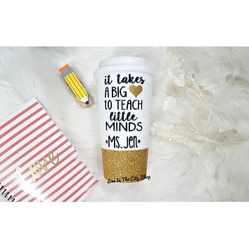 It Takes a Big Heart To Shape Little Minds - Custom Teacher Travel Mug