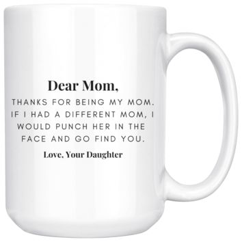 Dear Mom, Thanks For Being My Mom, Love Your Daughter Funny Coffee Mug For Mom, Mom Gift, Gift for Mom, Mother's Day Gift, Birthday Gift for Mom, Mom Mug, Funny Coffee Mug